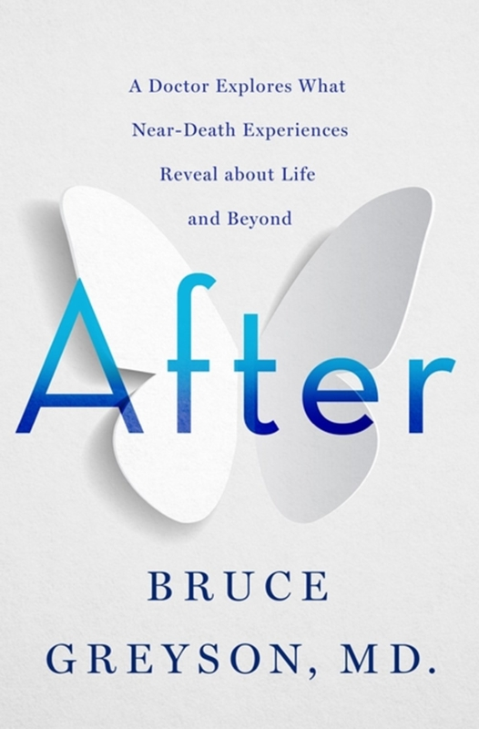 After: A Doctor Explores What Near-Death Experiences Reveal About Life and Beyond, by Bruce Greyson